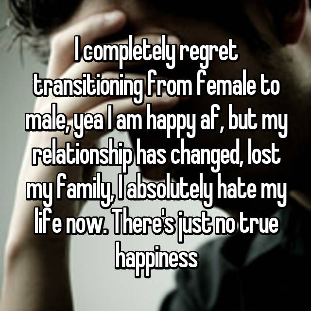 I completely regret transitioning from female to male, yea I am happy af, but my relationship has changed, lost my family, I absolutely hate my life now. There's just no true happiness 😞
