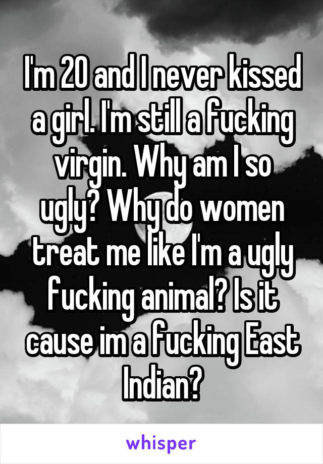 I fucking ugly why so am Why the