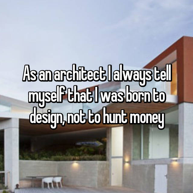 As an architect I always tell myself that I was born to design, not to hunt money