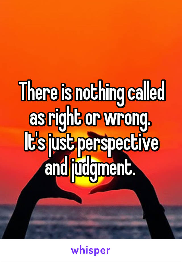 There is nothing called as right or wrong.  It's just perspective and judgment.