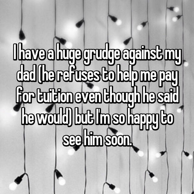 I have a huge grudge against my dad (he refuses to help me pay for tuition even though he said he would) but I'm so happy to see him soon.