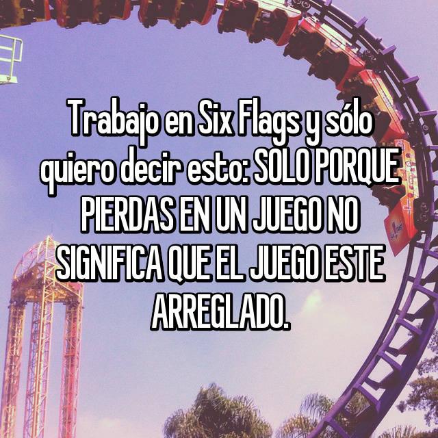 Trabajo en Six Flags y sólo quiero decir esto: SOLO PORQUE PIERDAS EN UN JUEGO NO SIGNIFICA QUE EL JUEGO ESTE ARREGLADO.