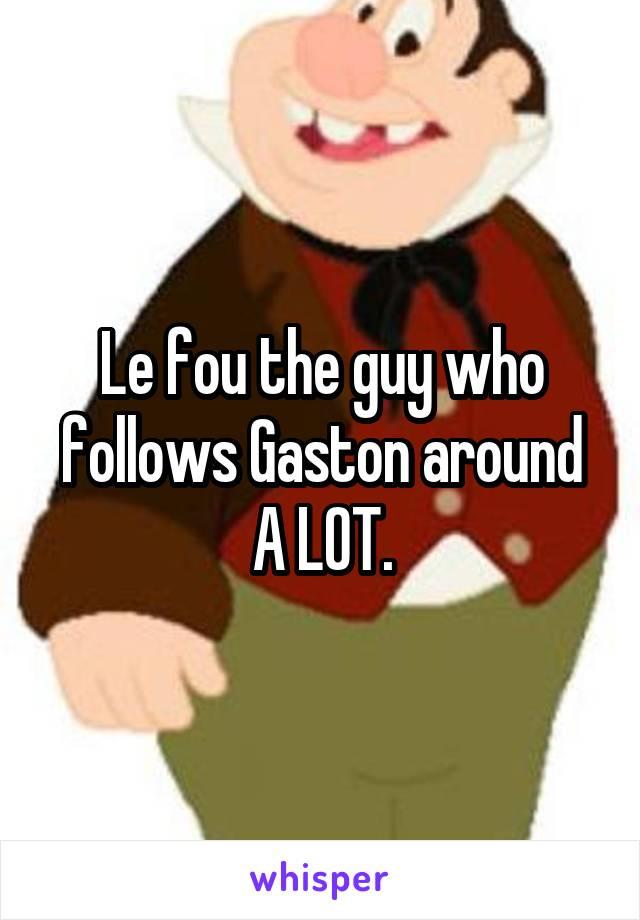 le fou the guy who follows gaston around a lot