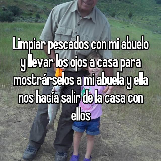 Limpiar pescados con mi abuelo y llevar los ojos a casa para mostrárselos a mi abuela y ella nos hacía salir de la casa con ellos