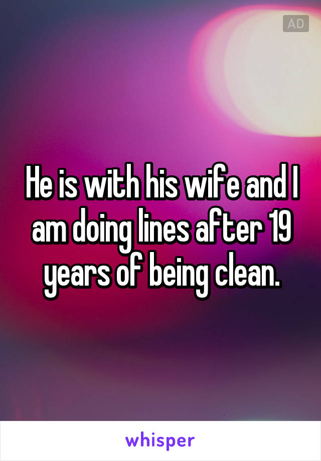 He is with his wife and I am doing lines after 19 years of being clean.