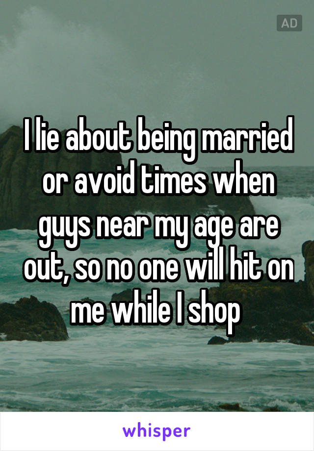 I lie about being married or avoid times when guys near my age are out, so no one will hit on me while I shop