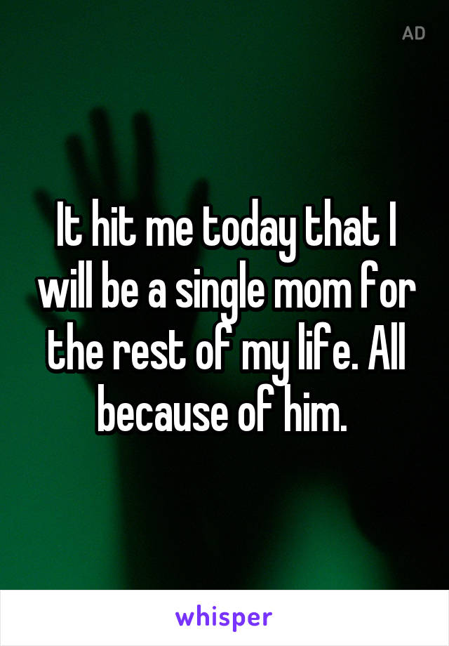 It hit me today that I will be a single mom for the rest of my life. All because of him.