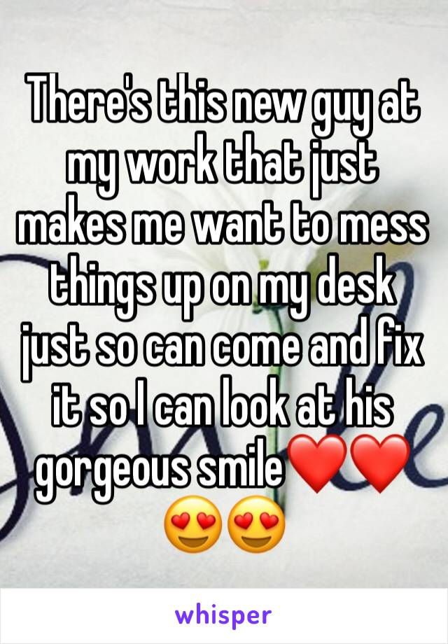 There's this new guy at my work that just makes me want to mess things up on my desk just so can come and fix it so I can look at his gorgeous smile❤️❤️😍😍