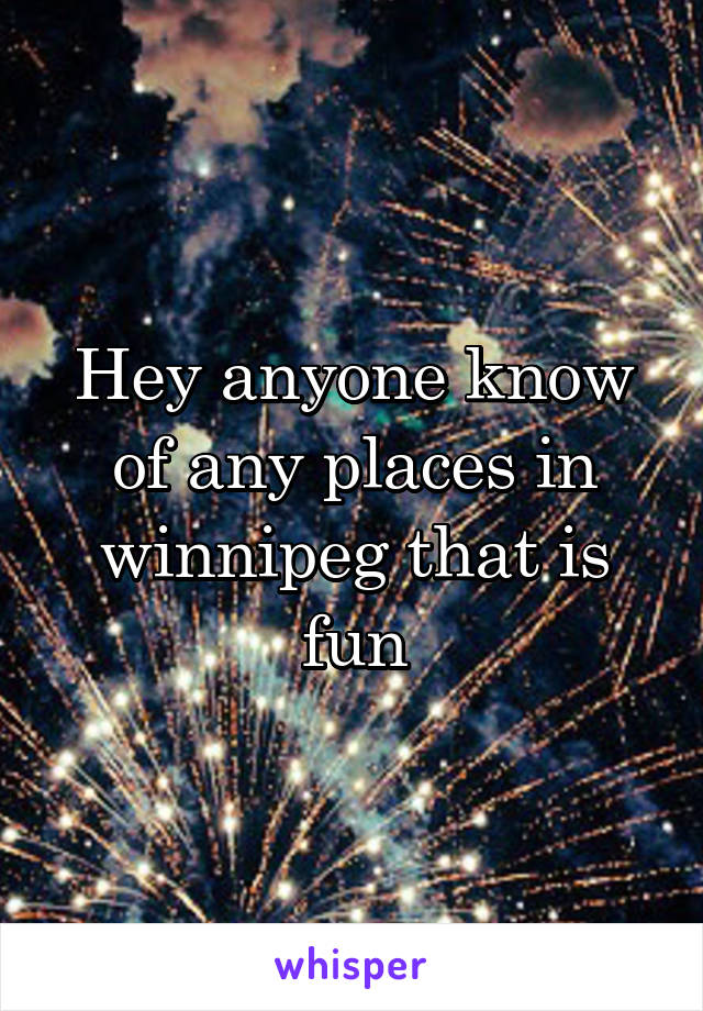 Hey anyone know of any places in winnipeg that is fun