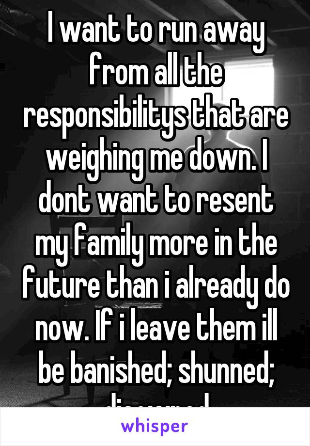 I want to run away from all the responsibilitys that are weighing me down. I dont want to resent my family more in the future than i already do now. If i leave them ill be banished; shunned; disowned