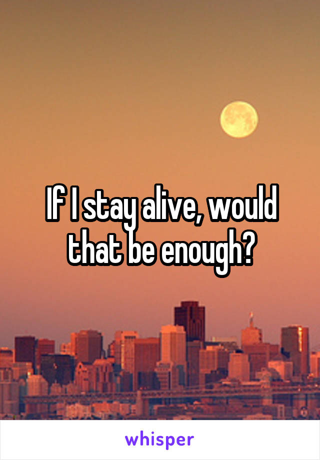 If I stay alive, would that be enough?