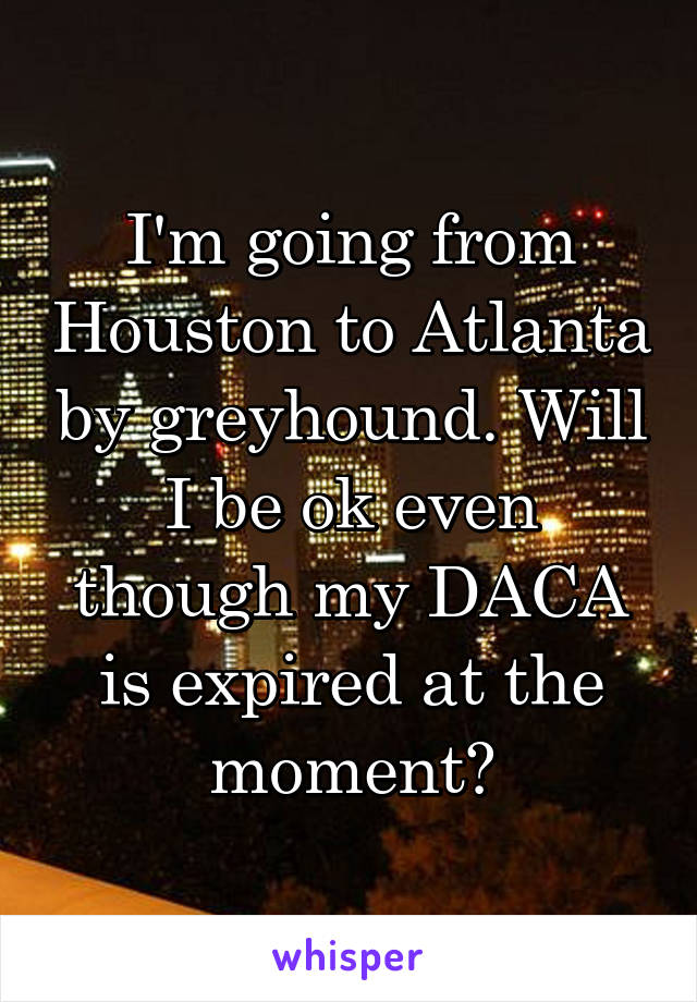 I'm going from Houston to Atlanta by greyhound. Will I be ok even though my DACA is expired at the moment?
