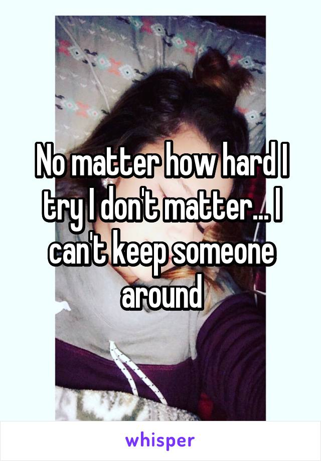 No matter how hard I try I don't matter... I can't keep someone around
