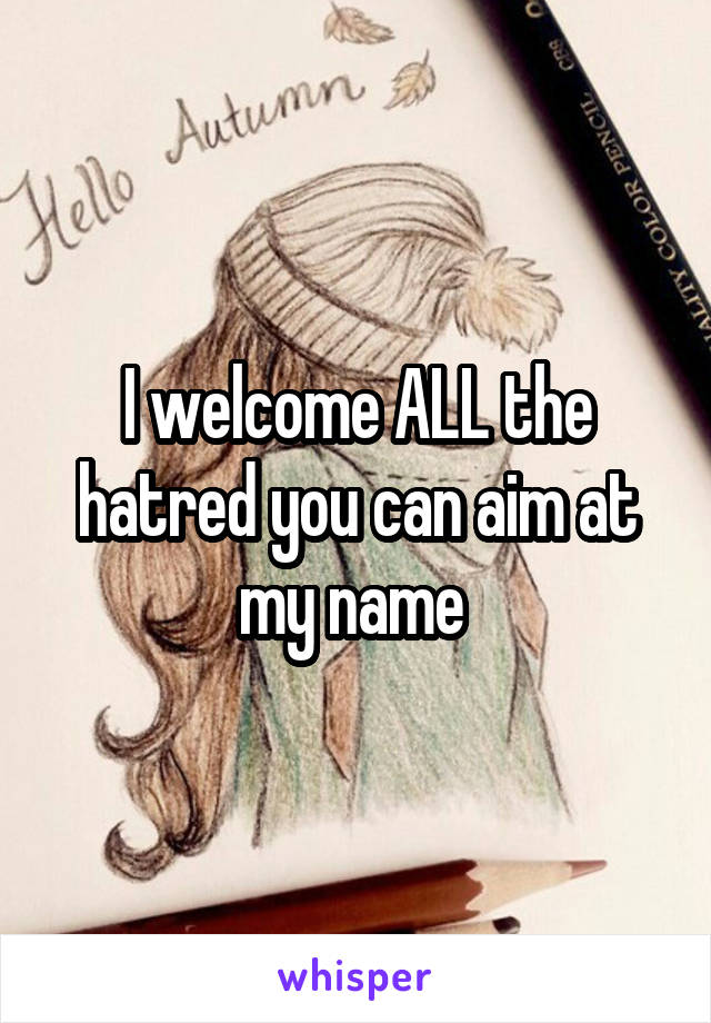 I welcome ALL the hatred you can aim at my name