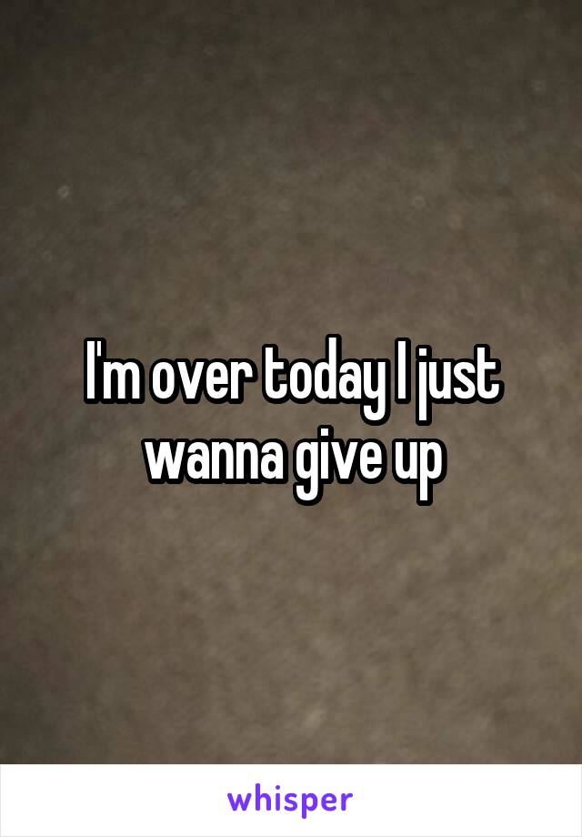 I'm over today I just wanna give up