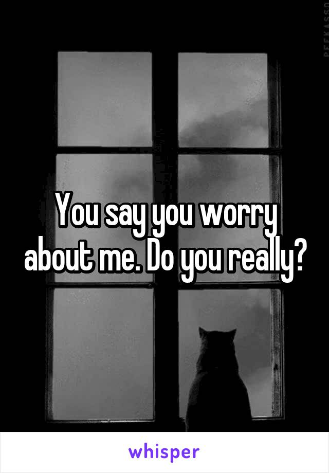 You say you worry about me. Do you really?