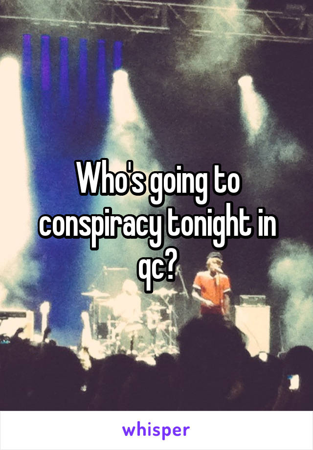 Who's going to conspiracy tonight in qc?