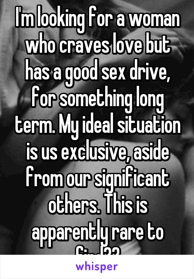 I'm looking for a woman who craves love but has a good sex drive, for something long term. My ideal situation is us exclusive, aside from our significant others. This is apparently rare to find??