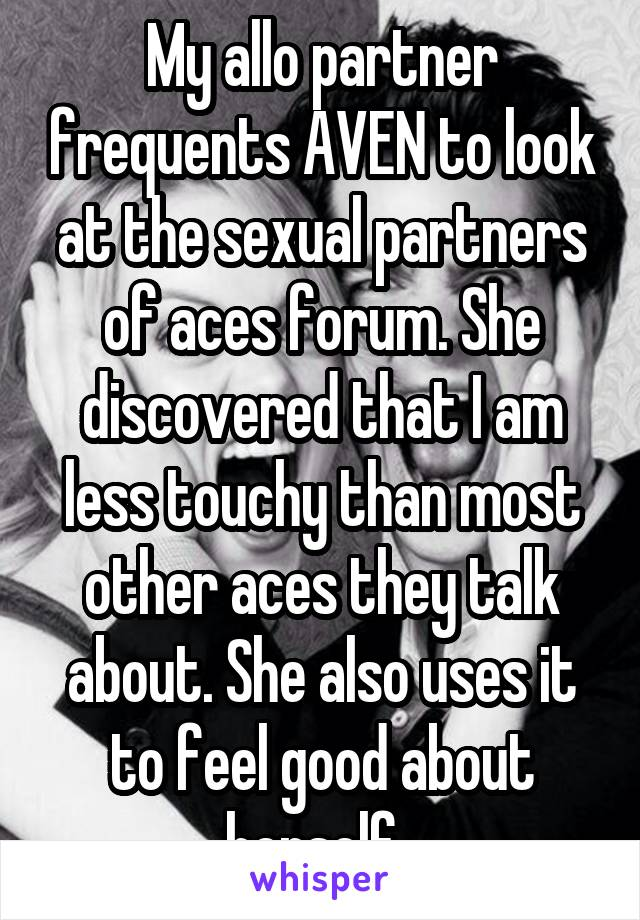 My allo partner frequents AVEN to look at the sexual partners of aces forum. She discovered that I am less touchy than most other aces they talk about. She also uses it to feel good about herself.