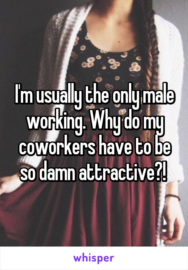 I'm usually the only male working. Why do my coworkers have to be so damn attractive?!