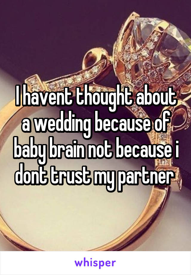 I havent thought about a wedding because of baby brain not because i dont trust my partner