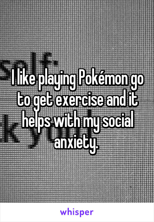 I like playing Pokémon go to get exercise and it helps with my social anxiety.