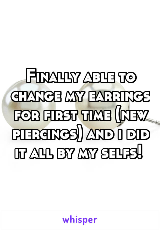 Finally able to change my earrings for first time (new piercings) and i did it all by my selfs!