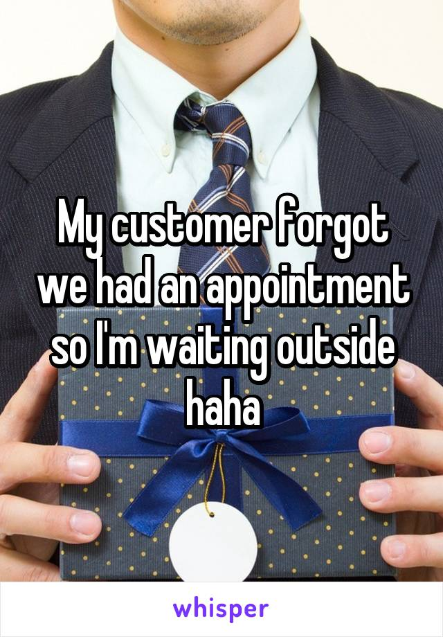 My customer forgot we had an appointment so I'm waiting outside haha
