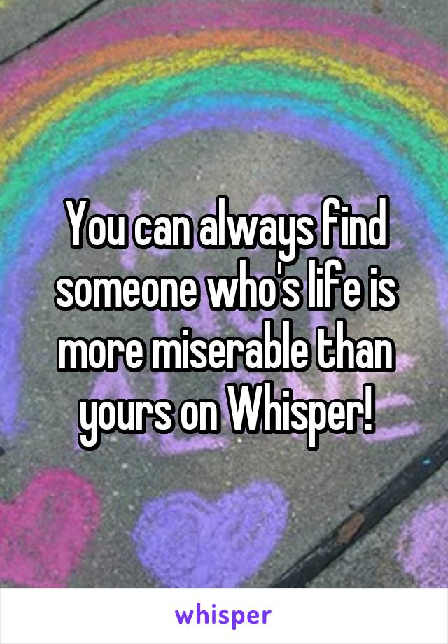 You can always find someone who's life is more miserable than yours on Whisper!