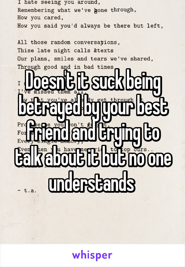 Doesn't it suck being betrayed by your best friend and trying to talk about it but no one understands