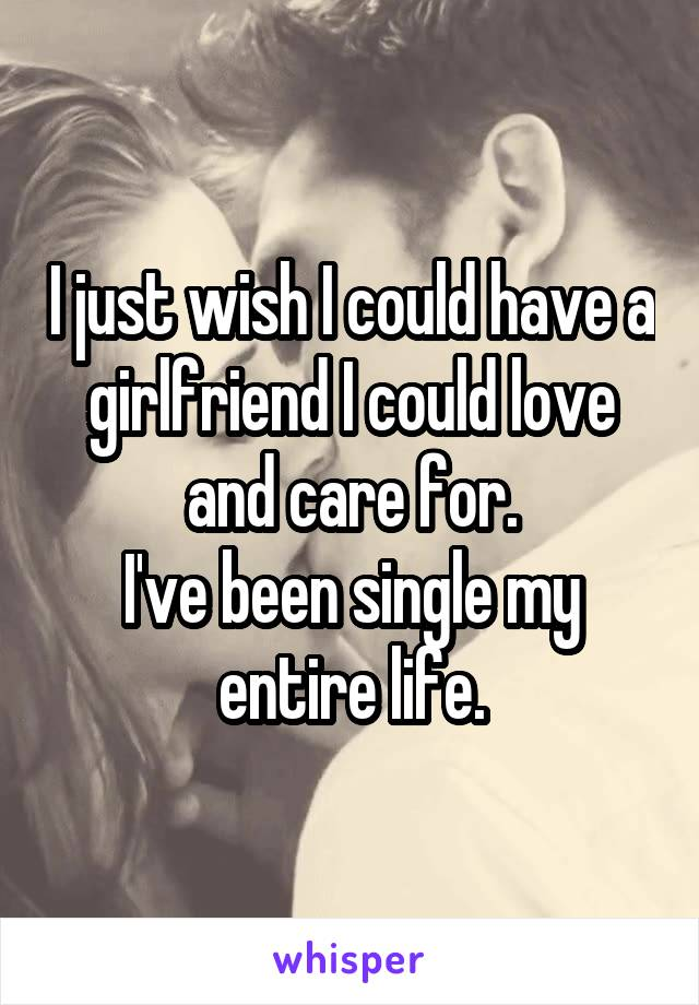 I just wish I could have a girlfriend I could love and care for. I've been single my entire life.
