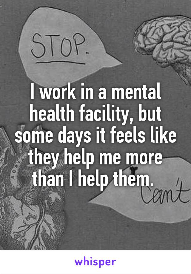 I work in a mental health facility, but some days it feels like they help me more than I help them.