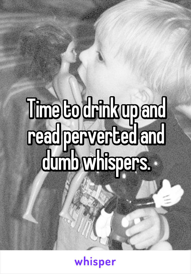 Time to drink up and read perverted and dumb whispers.