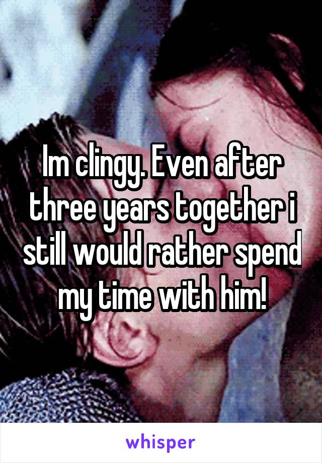 Im clingy. Even after three years together i still would rather spend my time with him!