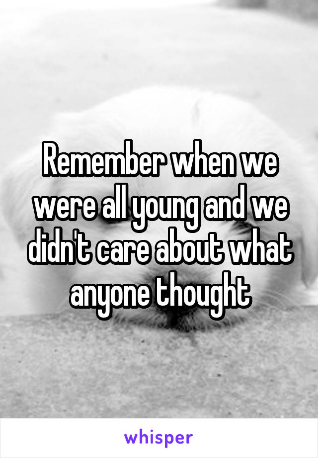 Remember when we were all young and we didn't care about what anyone thought
