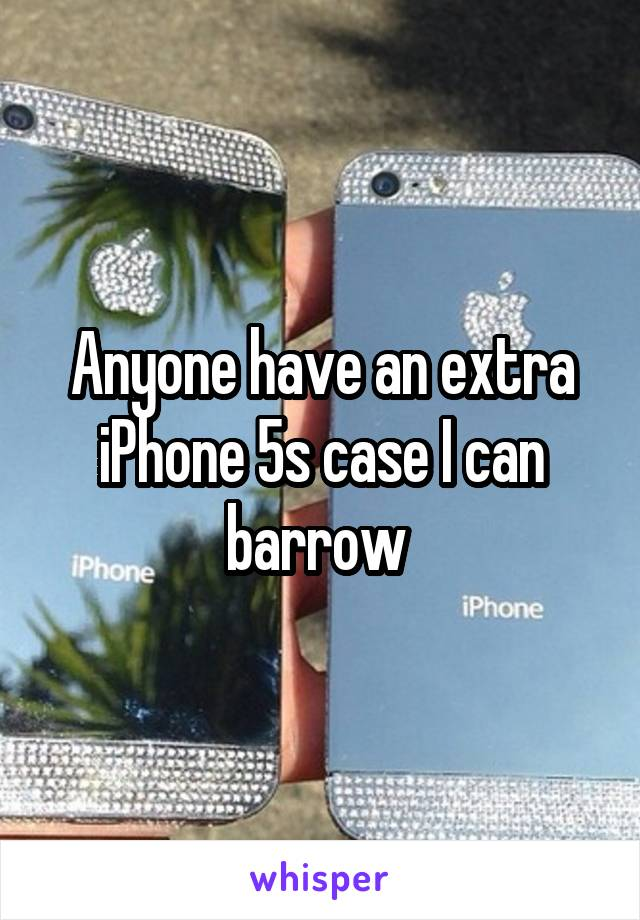 Anyone have an extra iPhone 5s case I can barrow
