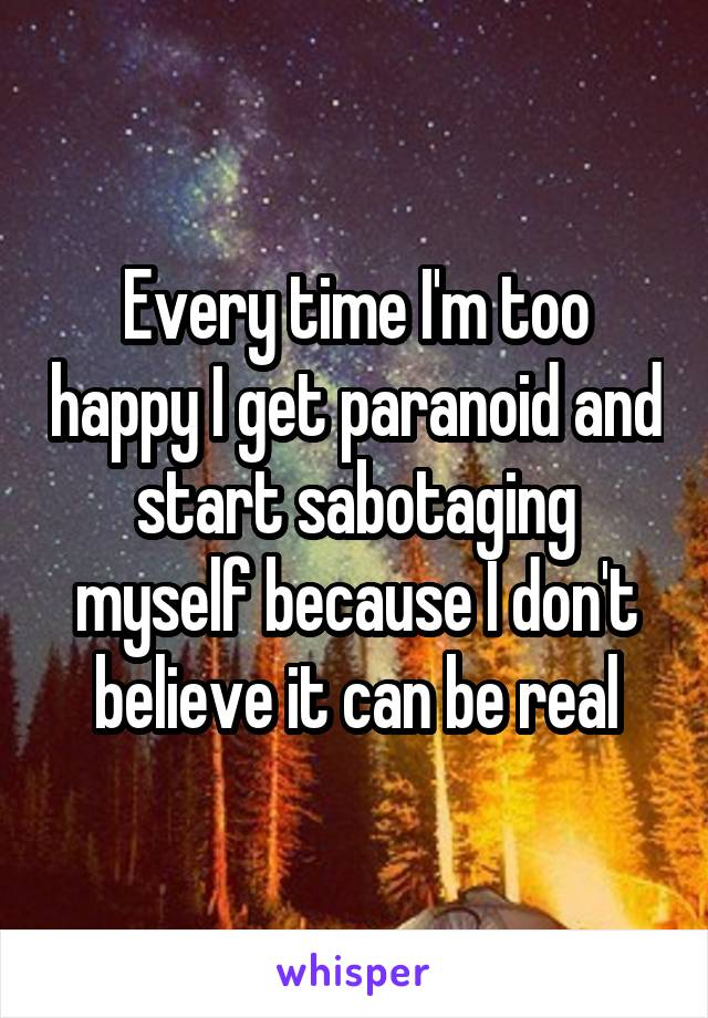 Every time I'm too happy I get paranoid and start sabotaging myself because I don't believe it can be real