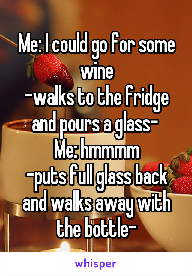 Me: I could go for some wine -walks to the fridge and pours a glass-  Me: hmmmm -puts full glass back and walks away with the bottle-