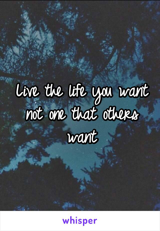 Live the life you want not one that others want
