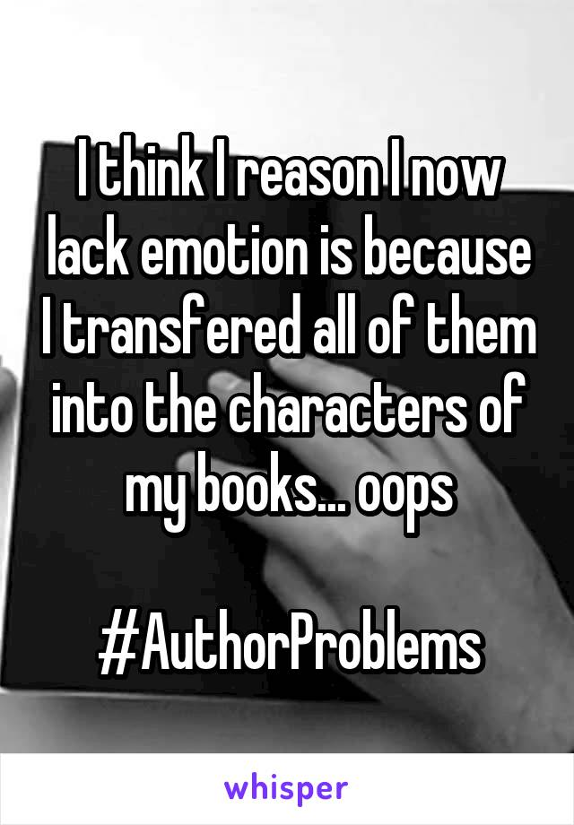 I think I reason I now lack emotion is because I transfered all of them into the characters of my books... oops  #AuthorProblems