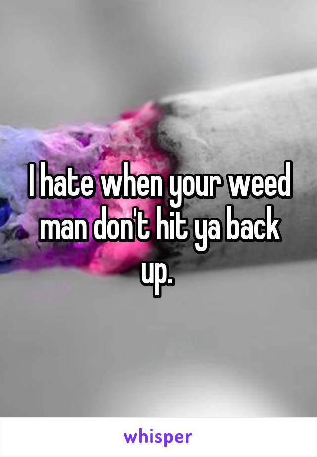 I hate when your weed man don't hit ya back up.