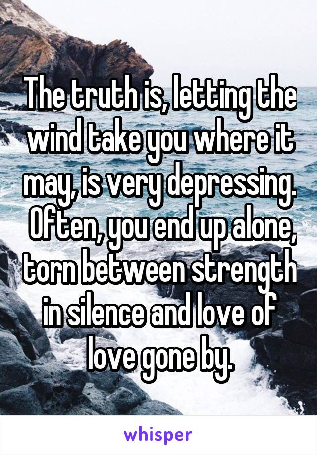 The truth is, letting the wind take you where it may, is very depressing.  Often, you end up alone, torn between strength in silence and love of love gone by.