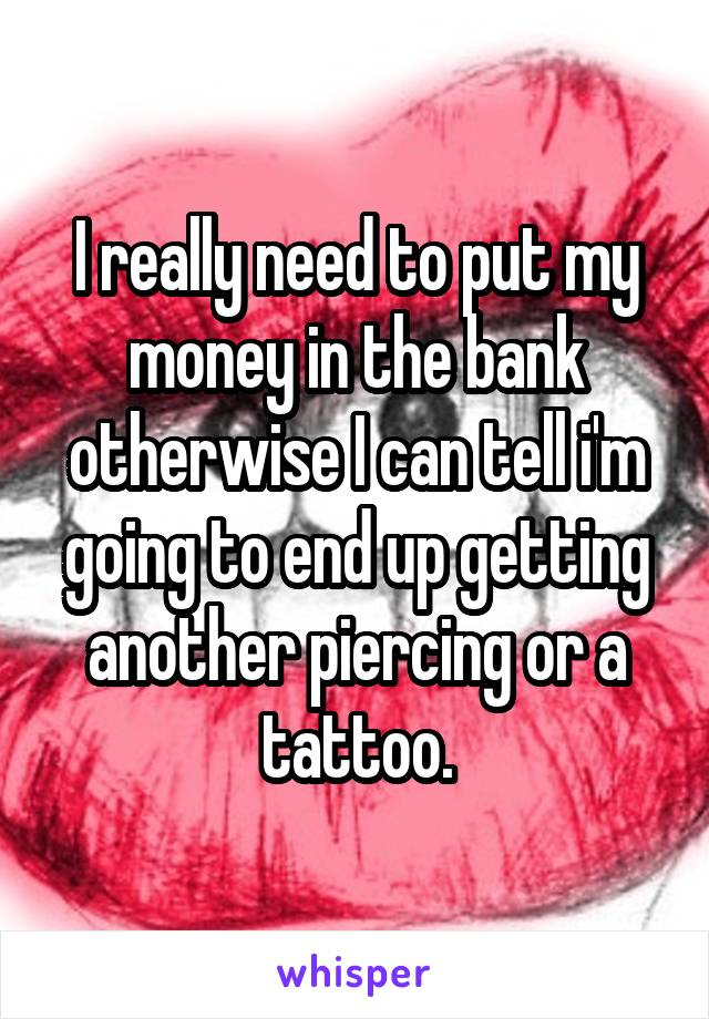 I really need to put my money in the bank otherwise I can tell i'm going to end up getting another piercing or a tattoo.