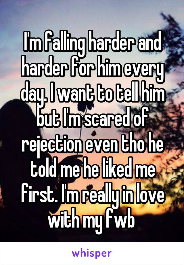 I'm falling harder and harder for him every day. I want to tell him but I'm scared of rejection even tho he told me he liked me first. I'm really in love with my fwb