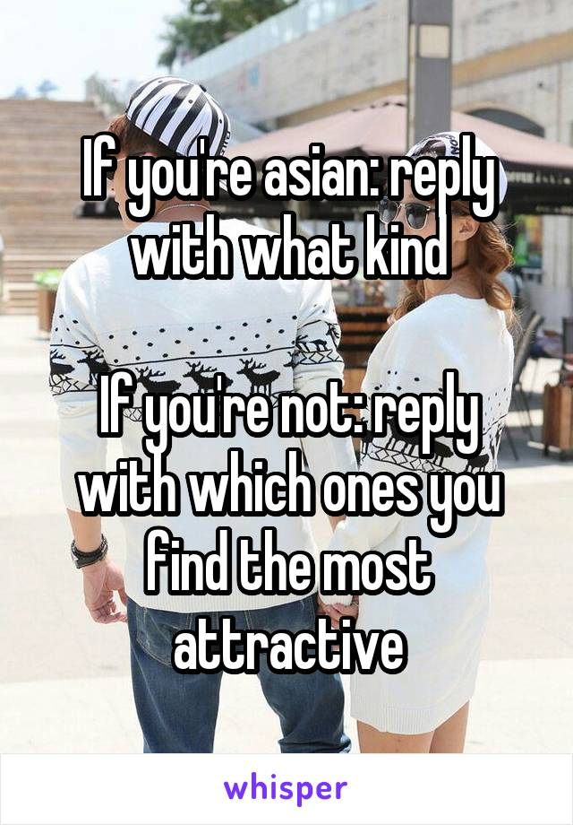 If you're asian: reply with what kind  If you're not: reply with which ones you find the most attractive