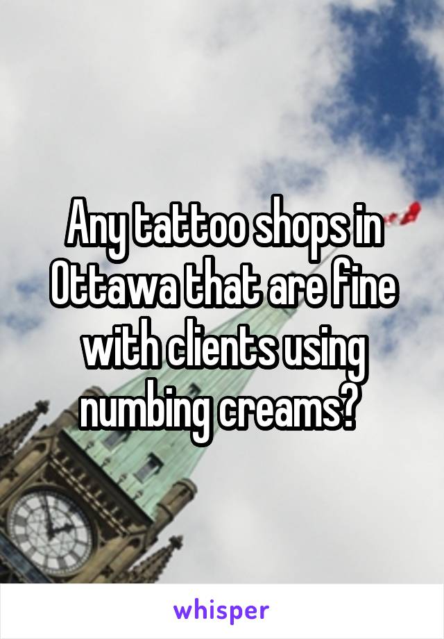 Any tattoo shops in Ottawa that are fine with clients using numbing creams?
