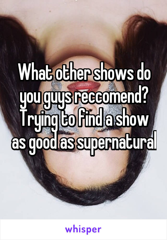 What other shows do you guys reccomend? Trying to find a show as good as supernatural