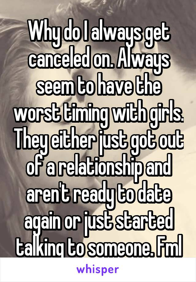 Why do I always get canceled on. Always seem to have the worst timing with girls. They either just got out of a relationship and aren't ready to date again or just started talking to someone. Fml