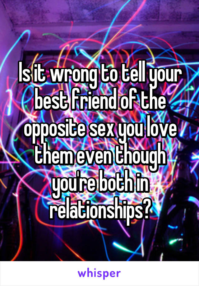 Is it wrong to tell your best friend of the opposite sex you love them even though you're both in relationships?