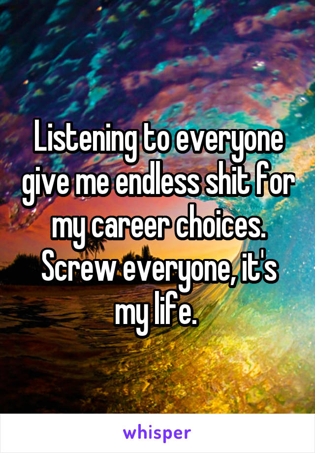 Listening to everyone give me endless shit for my career choices. Screw everyone, it's my life.